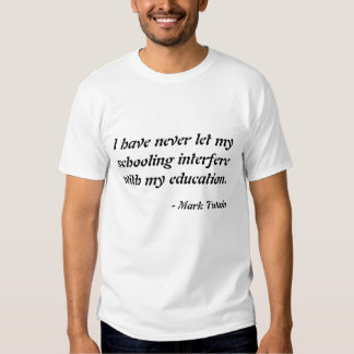 I have never let my schooling interfere with my... shirt