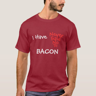 I Have Never Said No To Bacon T-Shirt