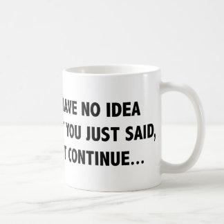 I Have No Idea What You Just Said, But Continue… Coffee Mug