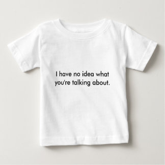 I have no idea what you're talking about. tee shirt