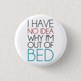 I Have No Idea Why I'm Out Of Bed Pinback Button
