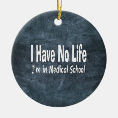 I Have No Life  Im In Medical School Funny Ceramic Ornament at Zazzle