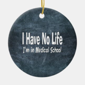 I Have No Life  Im In Medical School Funny Ceramic Ornament