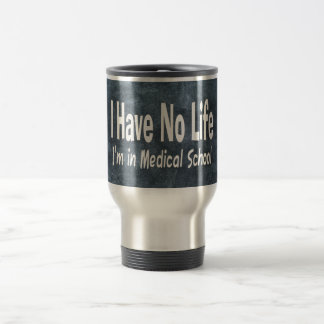 I Have No Life  Im In Medical School Funny Travel Mug