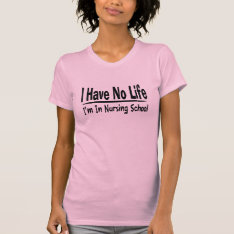 I Have No Life  Im In Nursing School Funny T-shirt at Zazzle