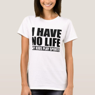 I Have No Life My Kids Play Sports T-Shirt