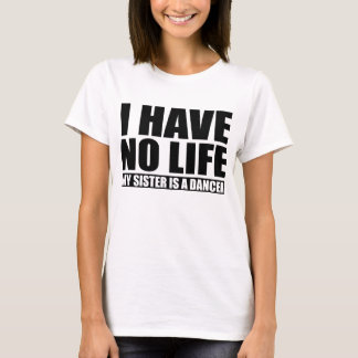 I Have No Life My Sister Is A Dancer T-Shirt