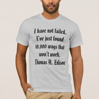 I have not failed. I've just found 10,000 ways ... T-Shirt
