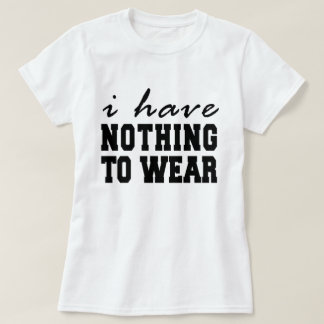I Have Nothing To Wear T-Shirt Tumblr