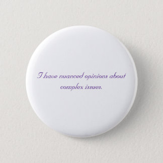 I have nuanced opinions about complex issues. pinback button