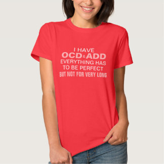 I have OCD and ADD T Shirt