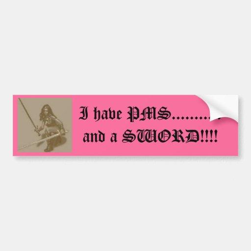 I have PMS...........and a SWORD!!!! Car Bumper Sticker