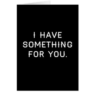 I Have Somehting For You Card