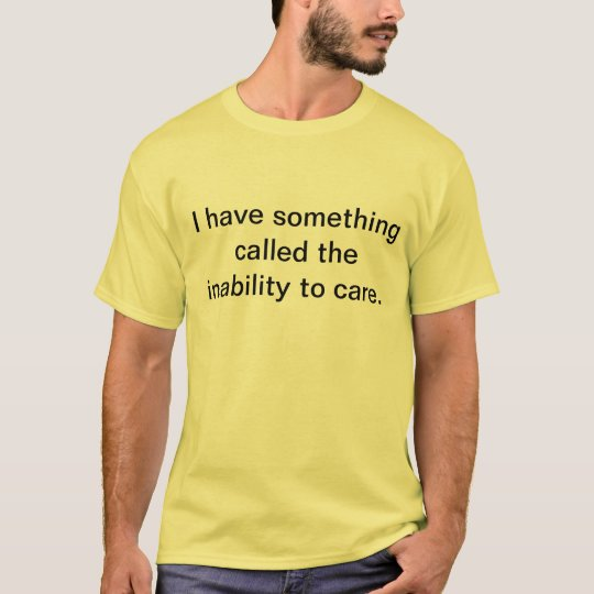 I have something called the inability to care. T-Shirt