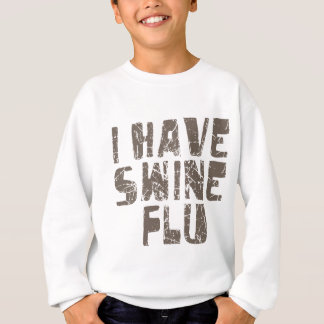 i have swine flu sweatshirt