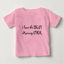 I have the BEST Mommy EVER Baby T-Shirt