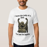 I have the body of a God...Too Bad its Buddha T Shirt
