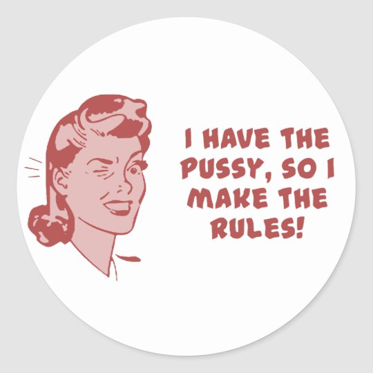 I have the pussy, so I make the rules Classic Round Sticker