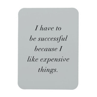 I HAVE TO BE SUCCESSFUL BECAUSE I LOVE EXPENSIVE T MAGNET