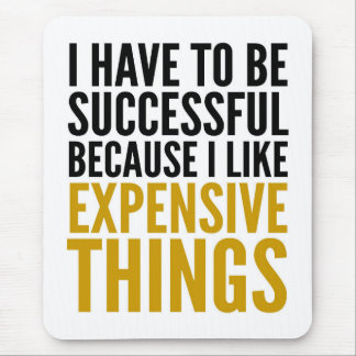I HAVE TO BE SUCCESSFUL EXPENSIVE THINGS MOUSEPAD