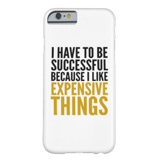I HAVE TO BE SUCCESSFUL... I LIKE EXPENSIVE THINGS BARELY THERE iPhone 6 CASE