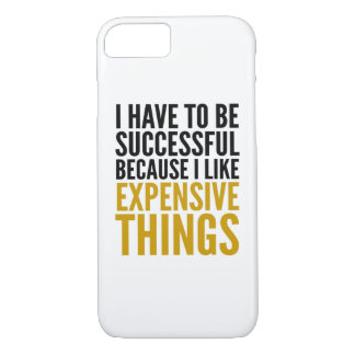 I HAVE TO BE SUCCESSFUL... I LIKE EXPENSIVE THINGS iPhone 8/7 CASE