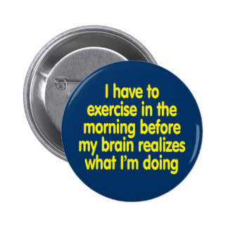 I have to exercise in the morning... 2 inch round button