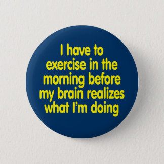 I have to exercise in the morning... pinback button