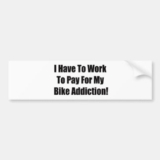 I Have To Work To Pay For My Bike Addiction Bumper Sticker