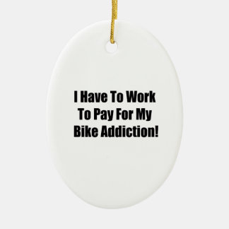 I Have To Work To Pay For My Bike Addiction Ceramic Ornament