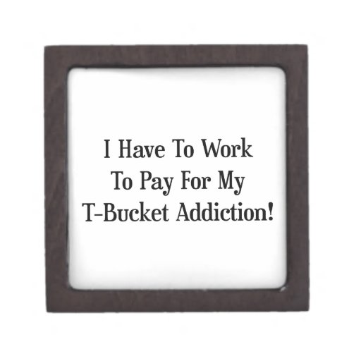 I Have To Work To Pay For My Tbucket Addiction Premium Trinket Box