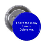 I have too many friends. Delete me. Pinback Buttons