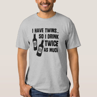 I HAVE TWINS, SO I DRINK TWICE AS MUCH SHIRTS