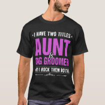 I have two tittles aunt dog groomer and I rock the T-Shirt