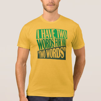"""I have two words for you, """"two words"""". tshirts"""