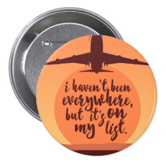 I Haven't Been Everywhere Quote Pinback Button