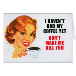 I HAVEN'T HAD MY COFFEE YET... card