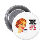 I Haven't Had My Coffee Yet Pinback Buttons