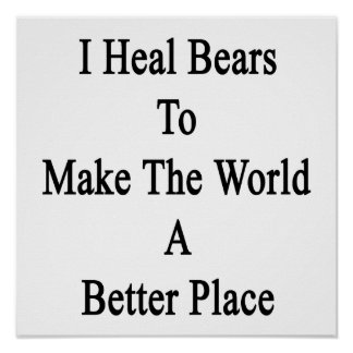 I Heal Bears To Make The World A Better Place Posters