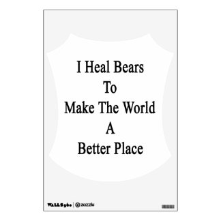 I Heal Bears To Make The World A Better Place Wall Sticker