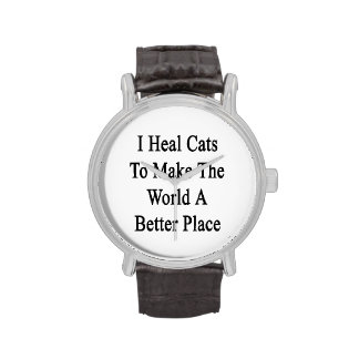 I Heal Cats To Make The World A Better Place Watches