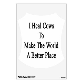 I Heal Cows To Make The World A Better Place Room Decal