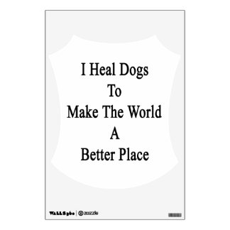 I Heal Dogs To Make The World A Better Place Wall Graphic