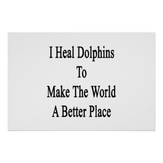 I Heal Dolphins To Make The World A Better Place Poster