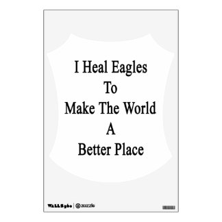 I Heal Eagles To Make The World A Better Place Room Decal