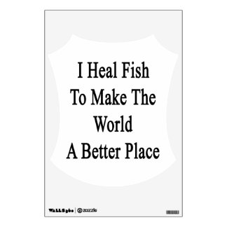 I Heal Fish To Make The World A Better Place Wall Graphics