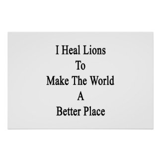 I Heal Lions To Make The World A Better Place Posters