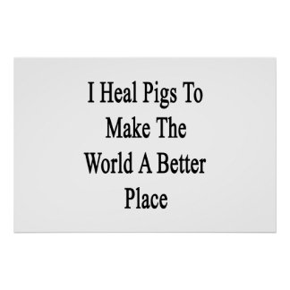I Heal Pigs To Make The World A Better Place Print