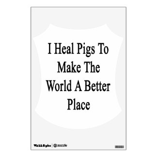 I Heal Pigs To Make The World A Better Place Wall Decals