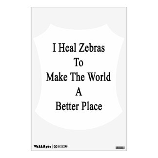I Heal Zebras To Make The World A Better Place Wall Graphics